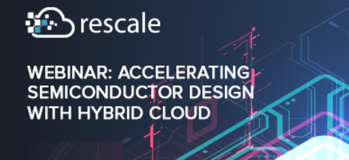 Webinar Rescale is Providing an On Ramp to the Hybrid Cloud for Chip Design